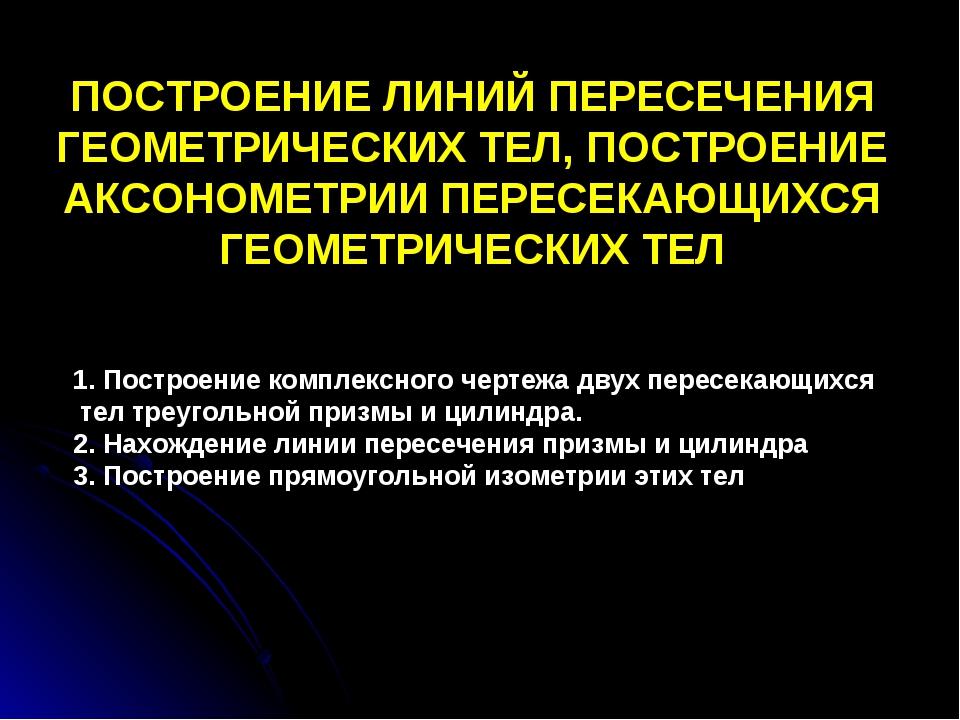 ПОСТРОЕНИЕ ЛИНИЙ ПЕРЕСЕЧЕНИЯ ГЕОМЕТРИЧЕСКИХ ТЕЛ, ПОСТРОЕНИЕ АКСОНОМЕТРИИ ПЕРЕ...
