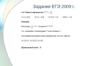 Задания ЕГЭ 2009 г. А.6. Решите неравенство: 7х+2,3 ≤ . 1.(-∞; 0,3] 2.(-∞; -