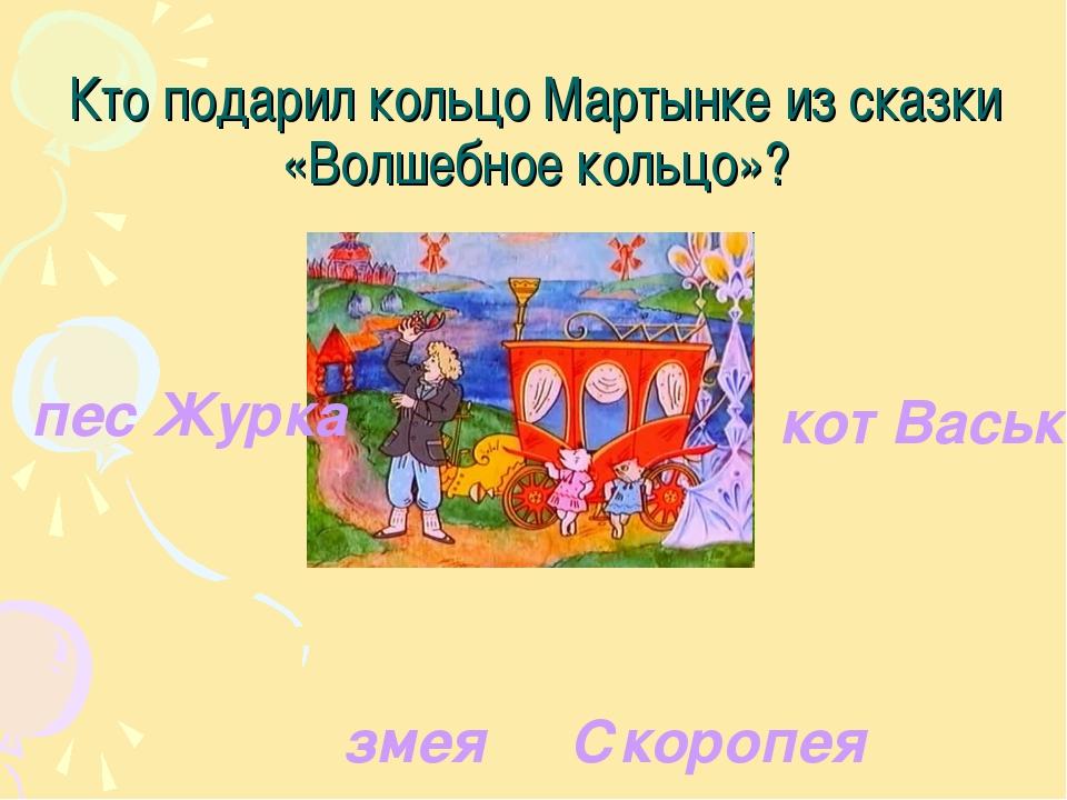 Кто подарил кольцо Мартынке из сказки «Волшебное кольцо»? пес Журка кот Васьк...