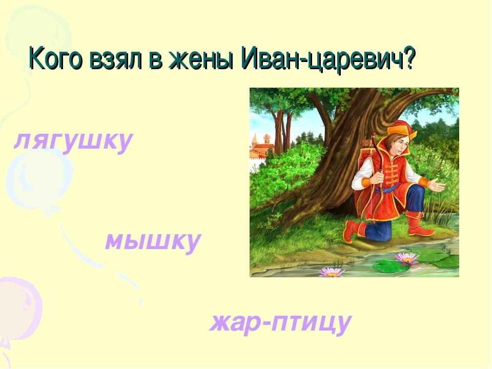 Кого взял в жены Иван-царевич? лягушку мышку жар-птицу