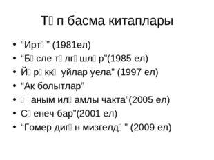 """Төп басма китаплары """"Иртә"""" (1981ел) """"Бәсле тәлгәшләр""""(1985 ел) Йөрәккә уйлар"""