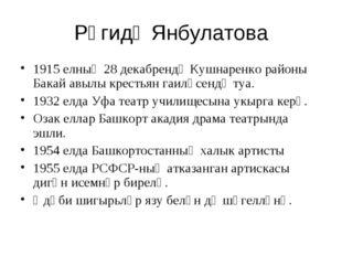 Рәгидә Янбулатова 1915 елның 28 декабрендә Кушнаренко районы Бакай авылы крес