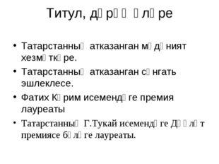 Титул, дәрәҗәләре Татарстанның атказанган мәдәният хезмәткәре. Татарстанның а