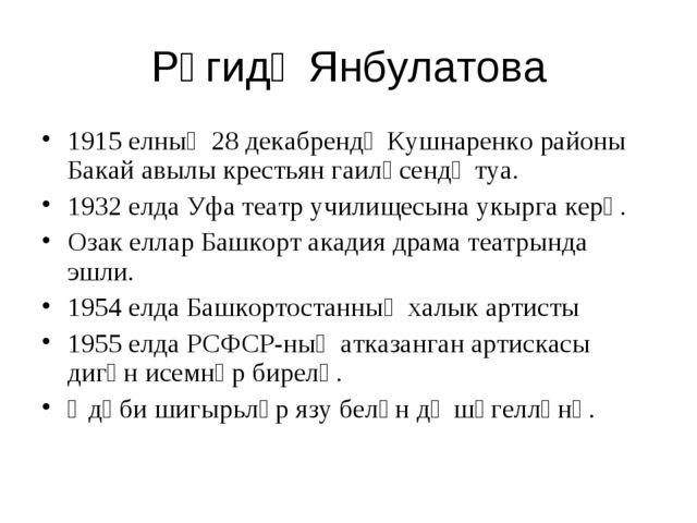 Рәгидә Янбулатова 1915 елның 28 декабрендә Кушнаренко районы Бакай авылы крес...