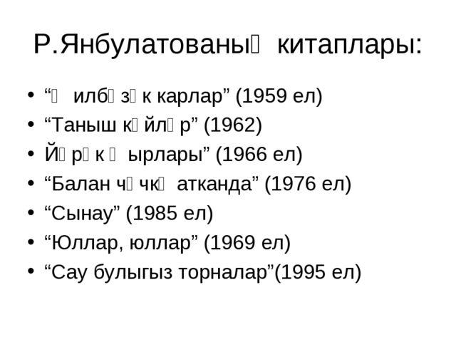 """Р.Янбулатованың китаплары: """"Җилбәзәк карлар"""" (1959 ел) """"Таныш көйләр"""" (1962)..."""