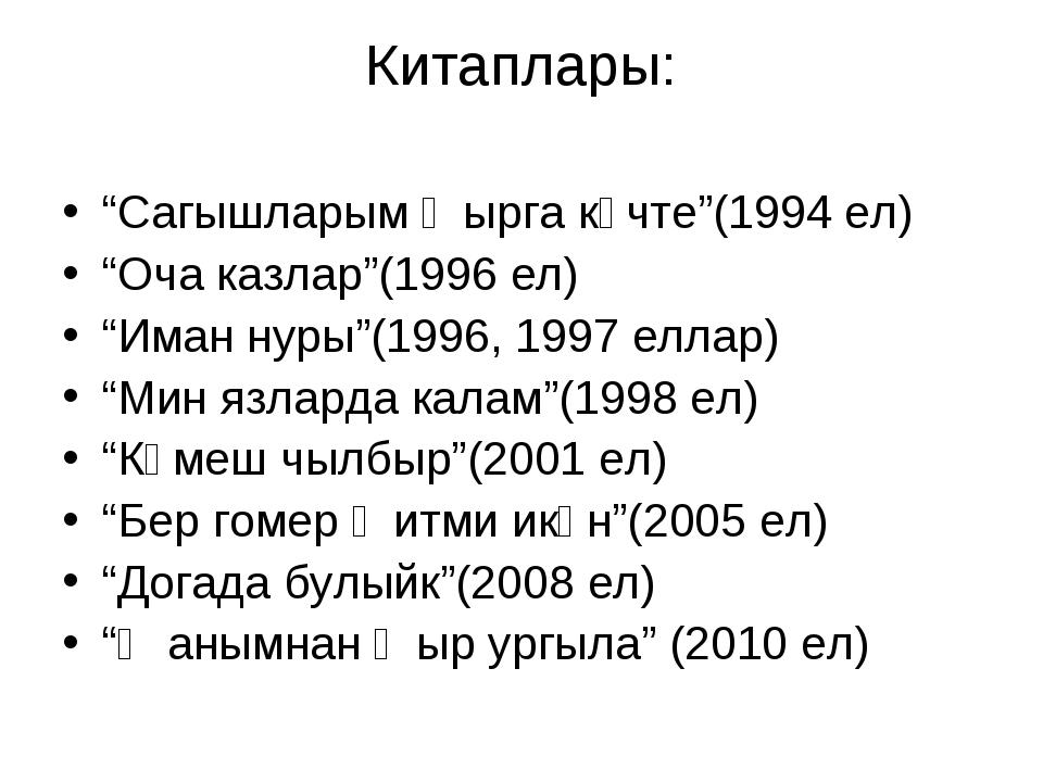 """Китаплары: """"Сагышларым җырга күчте""""(1994 ел) """"Оча казлар""""(1996 ел) """"Иман нуры..."""