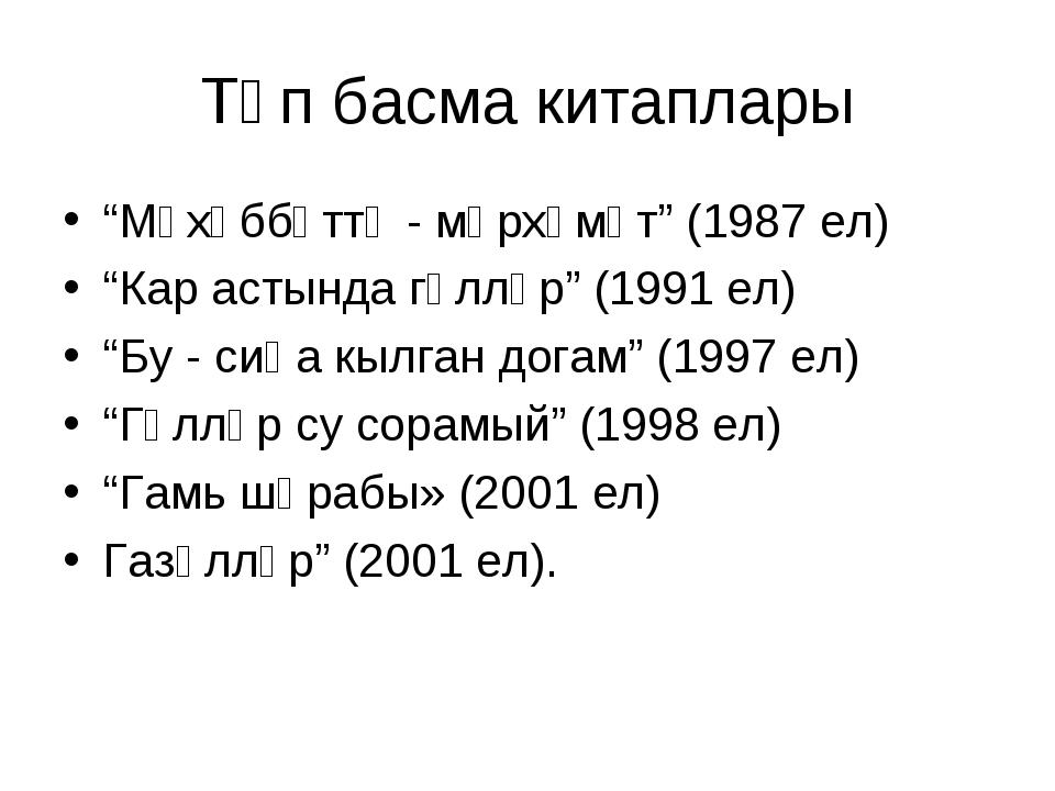 """Төп басма китаплары """"Мәхәббәттә - мәрхәмәт"""" (1987 ел) """"Кар астында гөлләр"""" (1..."""