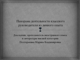 Панорама деятельности классного руководителя из личного опыта Докладчик: преп