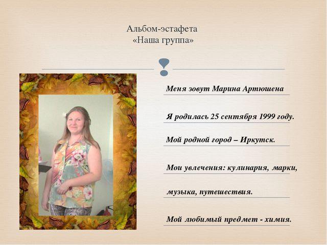 Альбом-эстафета «Наша группа» Меня зовут Марина Артюшена Я родилась 25 сентяб...