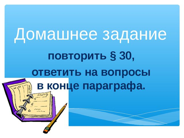 Домашнее задание повторить § 30, ответить на вопросы в конце параграфа.