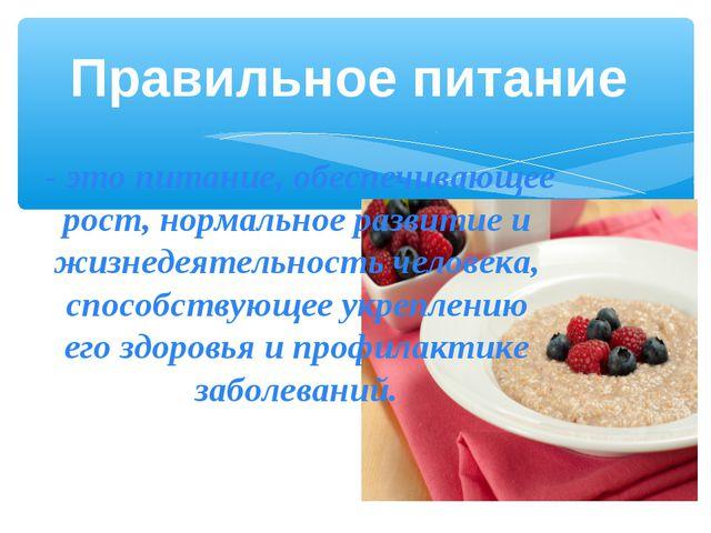 Правильное питание - это питание, обеспечивающее рост, нормальное развитие и...