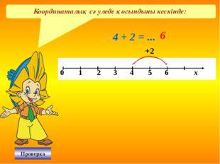 Координаталық сәуледе қосындыны кескінде: 4 + 2 = ... 6 +2 Проверка 0 1 2 3 4