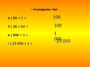 Қоcындыны тап: а ) 99 + 1 = б ) 36 + 64 = в ) 999 + 1 = г ) 23 009 + 1 = 100