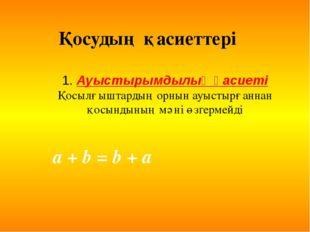 1. Ауыстырымдылық қасиеті Қосылғыштардың орнын ауыстырғаннан қосындының мәні