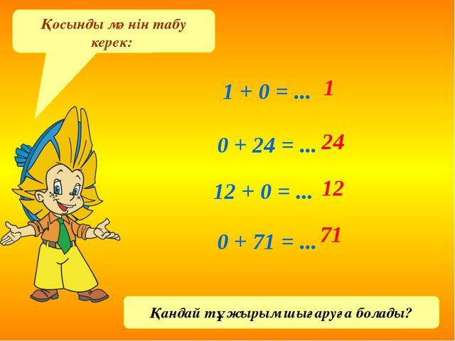Қосынды мәнін табу керек: 1 + 0 = ... 0 + 24 = ... 12 + 0 = ... 0 + 71 = ......