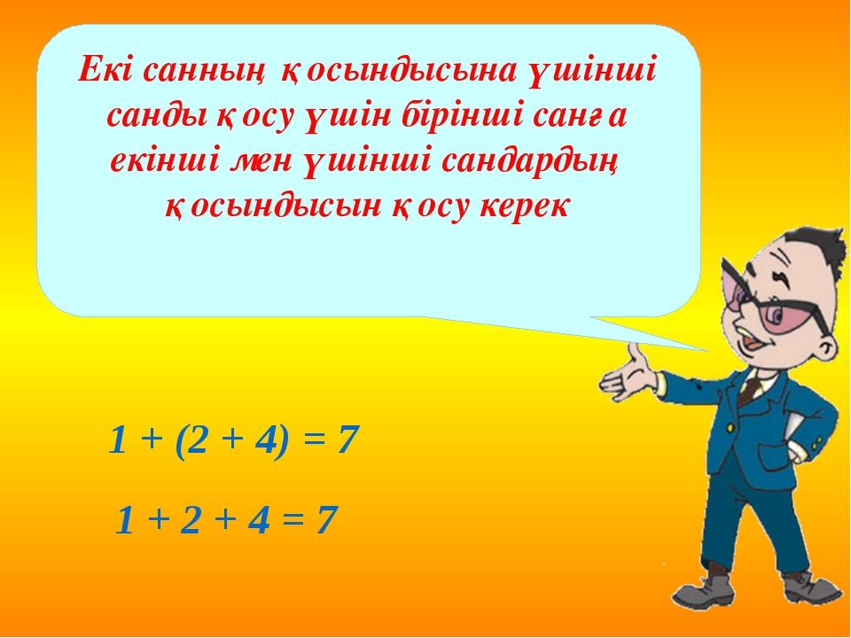 1 + (2 + 4) = 7 1 + 2 + 4 = 7 Екі санның қосындысына үшінші санды қосу үшін...