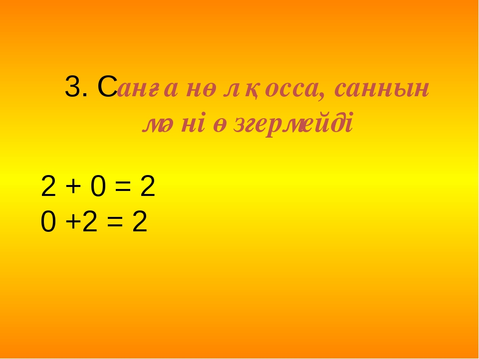 3. Санға нөл қосса, саннын мәні өзгермейді 2 + 0 = 2 0 +2 = 2