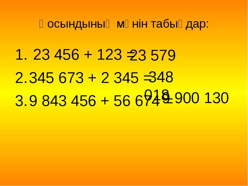 Қосындының мәнін табыңдар: 23 456 + 123 = 345 673 + 2 345 = 9 843 456 + 56 67...