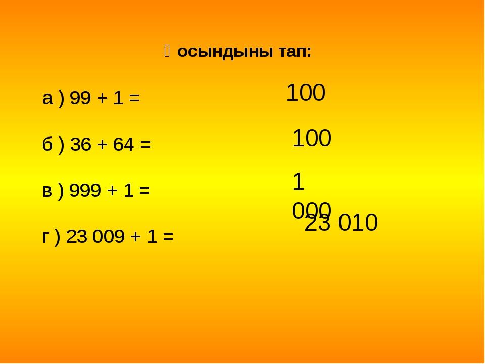Қоcындыны тап: а ) 99 + 1 = б ) 36 + 64 = в ) 999 + 1 = г ) 23 009 + 1 = 100...