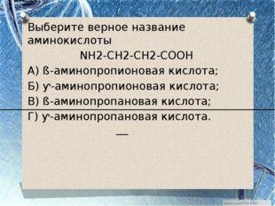Выберите верное название аминокислоты NH2-CH2-CH2-COOH А) ß-аминопропионовая
