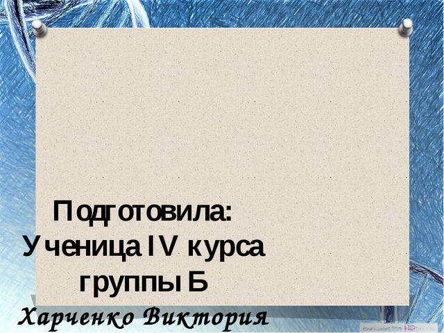 Подготовила: Ученица IV курса группы Б Харченко Виктория