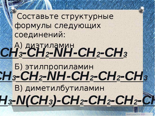 Составьте структурные формулы следующих соединений: А) диэтиламин Б) этилпро...