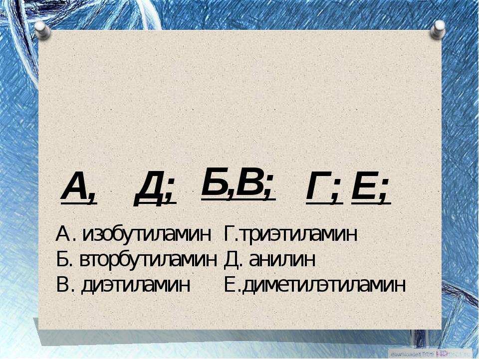 А, Б, Д; В; Г; Е; А. изобутиламинГ.триэтиламин Б. вторбутиламинД. анилин В....