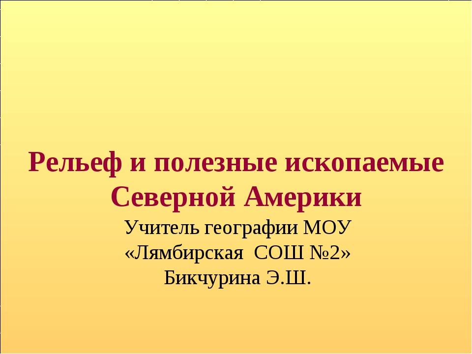 Рельеф и полезные ископаемые Северной Америки Учитель географии МОУ «Лямбирск...