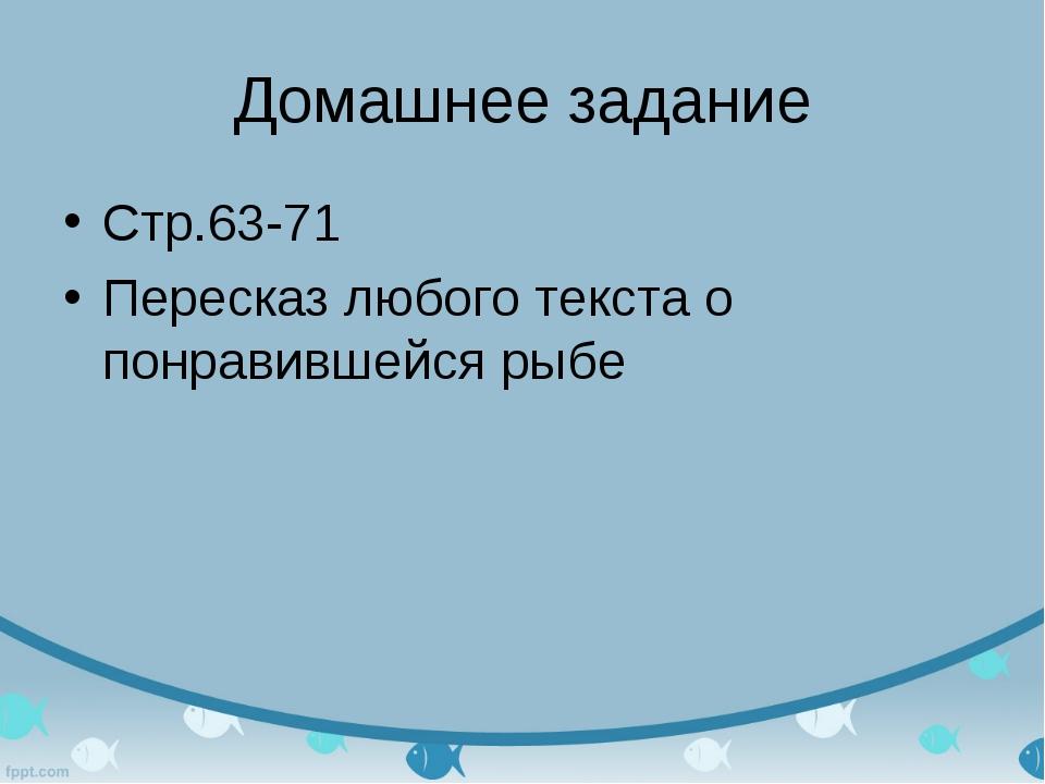 Домашнее задание Стр.63-71 Пересказ любого текста о понравившейся рыбе