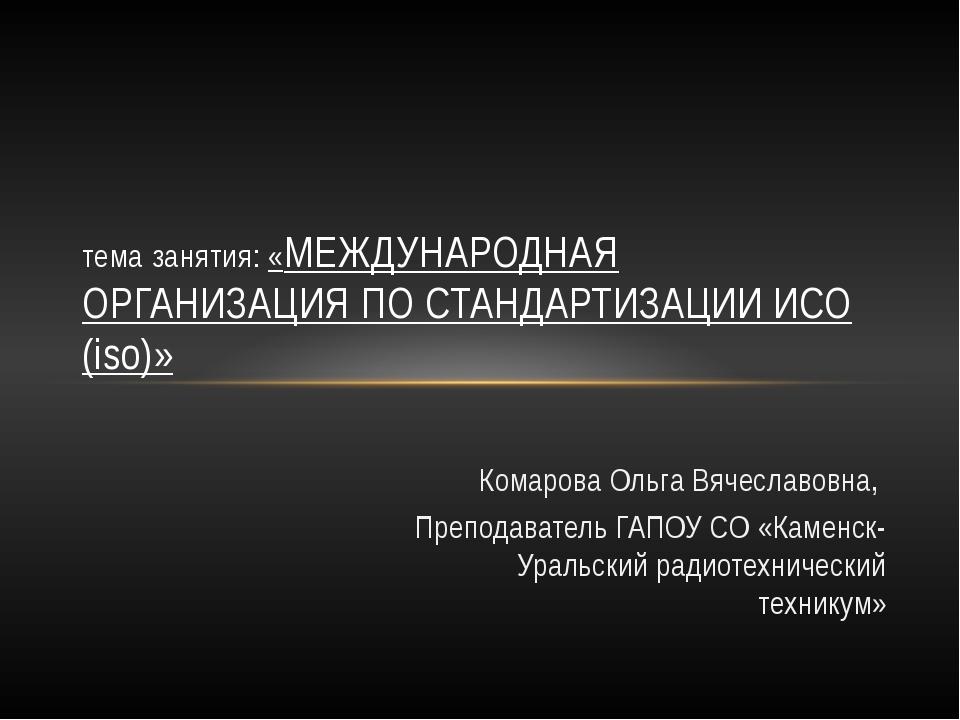 Комарова Ольга Вячеславовна, Преподаватель ГАПОУ СО «Каменск-Уральский радио...
