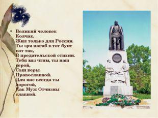 Великий человек Колчак, Жил только для России. Ты зря погиб в тот бунт вот та