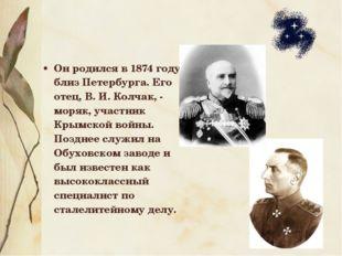 Он родился в 1874 году близ Петербурга. Его отец, В.И.Колчак, - моряк, учас
