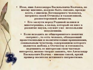 Итак, имя Александра Васильевича Колчака, по моему мнению, должно быть связан