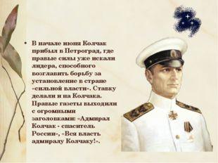 В начале июня Колчак прибыл в Петроград, где правые силы уже искали лидера, с