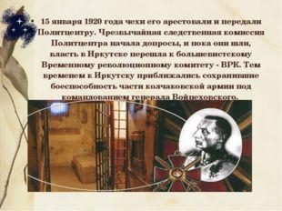 15 января 1920 года чехи его арестовали и передали Политцентру. Чрезвычайная