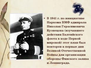 В 1941 г. по инициативе Наркома ВМФ адмирала Николая Герасимовича Кузнецова (
