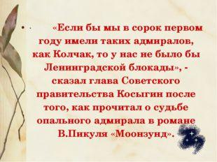 · «Если бы мы в сорок первом году имели таких адмиралов, как Колчак, т