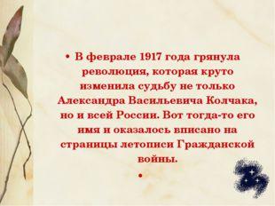 В феврале 1917 года грянула революция, которая круто изменила судьбу не тольк