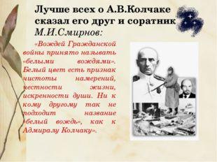 Лучше всех о А.В.Колчаке сказал его друг и соратник М.И.Смирнов: «Вождей Граж
