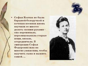 Софья Колчак не была барыней-белоручкой и кочевая военная жизнь научили ее мн