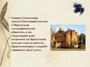 2 марта Александр читает блестящий доклад в Иркутском географическом обществе
