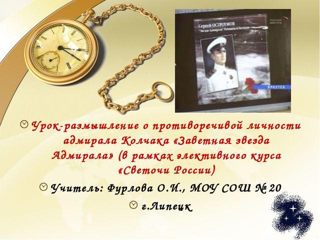 Урок-размышление о противоречивой личности адмирала Колчака «Заветная звезда...
