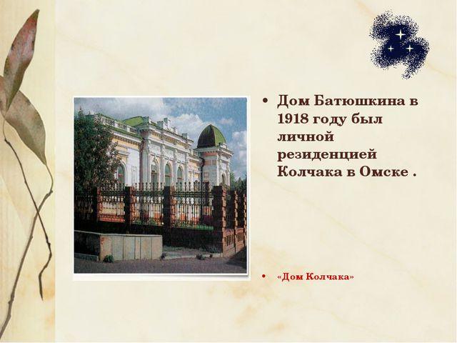 Дом Батюшкина в 1918 году был личной резиденцией Колчака в Омске . «Дом Колча...