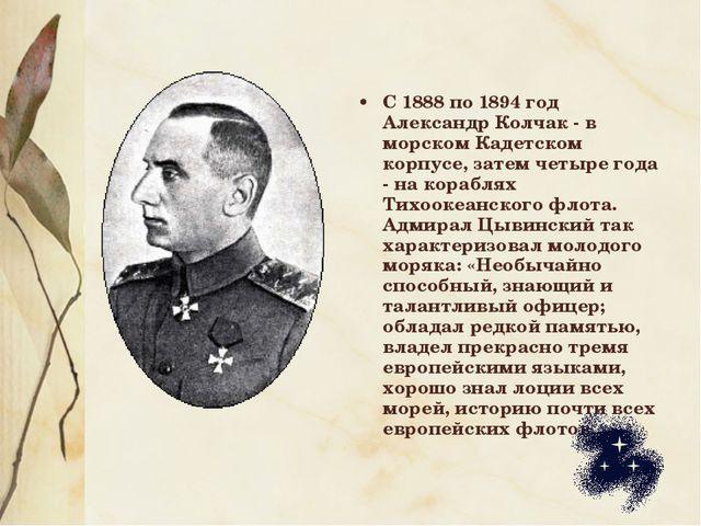 С 1888 по 1894 год Александр Колчак - в морском Кадетском корпусе, затем четы...
