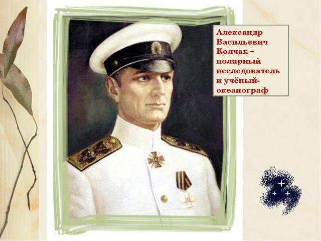 Александр Васильевич Колчак – полярный исследователь и учёный-океанограф