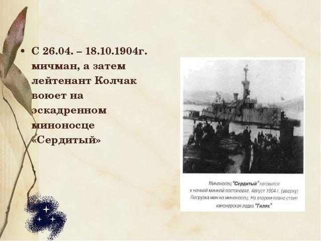 С 26.04. – 18.10.1904г. мичман, а затем лейтенант Колчак воюет на эскадренном...
