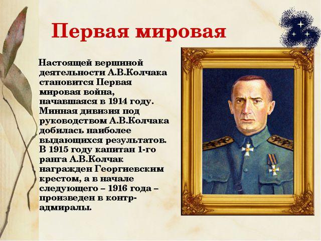 Первая мировая Настоящей вершиной деятельности А.В.Колчака становится Первая...