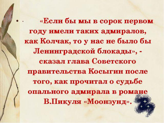 · «Если бы мы в сорок первом году имели таких адмиралов, как Колчак, т...