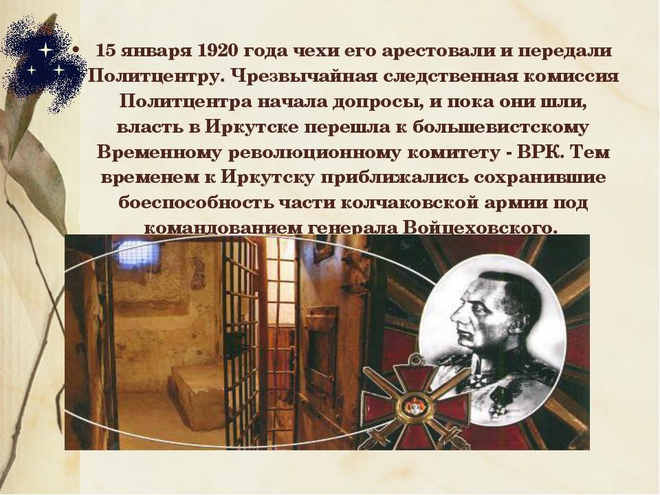15 января 1920 года чехи его арестовали и передали Политцентру. Чрезвычайная...