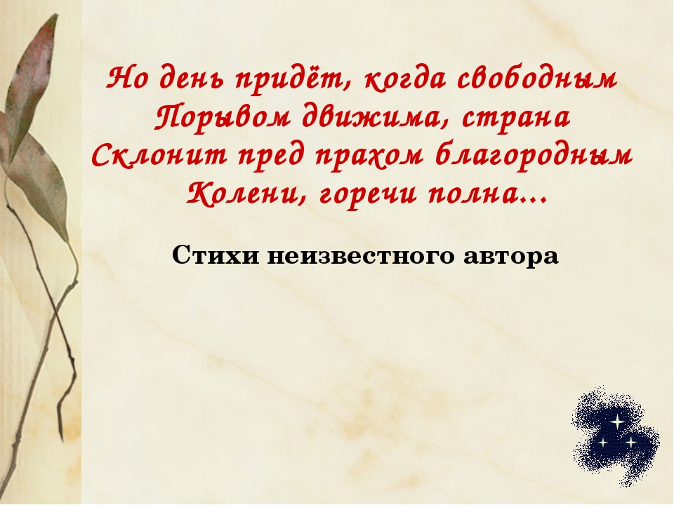 Но день придёт, когда свободным Порывом движима, страна Склонит пред прахом б...